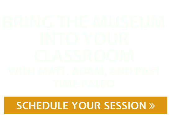 Bring the museum into your classroom with Adam, Matt, and Past Time Paleo! Sign up for a Skype session today.
